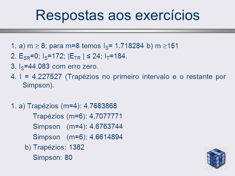 Respostas aos exercícios 1. a) m 8; para m=8 temos I S = 1.718284 b) m 151 2. E SR =0; I S =172; |E TR | 24; I T =184. 3. I S =44.083 com erro zero. 4