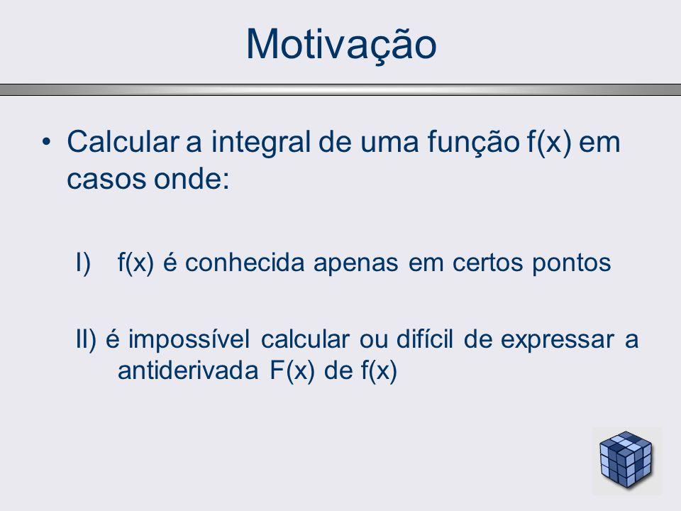 Motivação Calcular a integral de uma função f(x) em casos onde: I)f(x) é conhecida apenas em certos pontos II) é impossível calcular ou difícil de exp