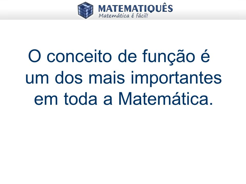O conceito de função é um dos mais importantes em toda a Matemática.