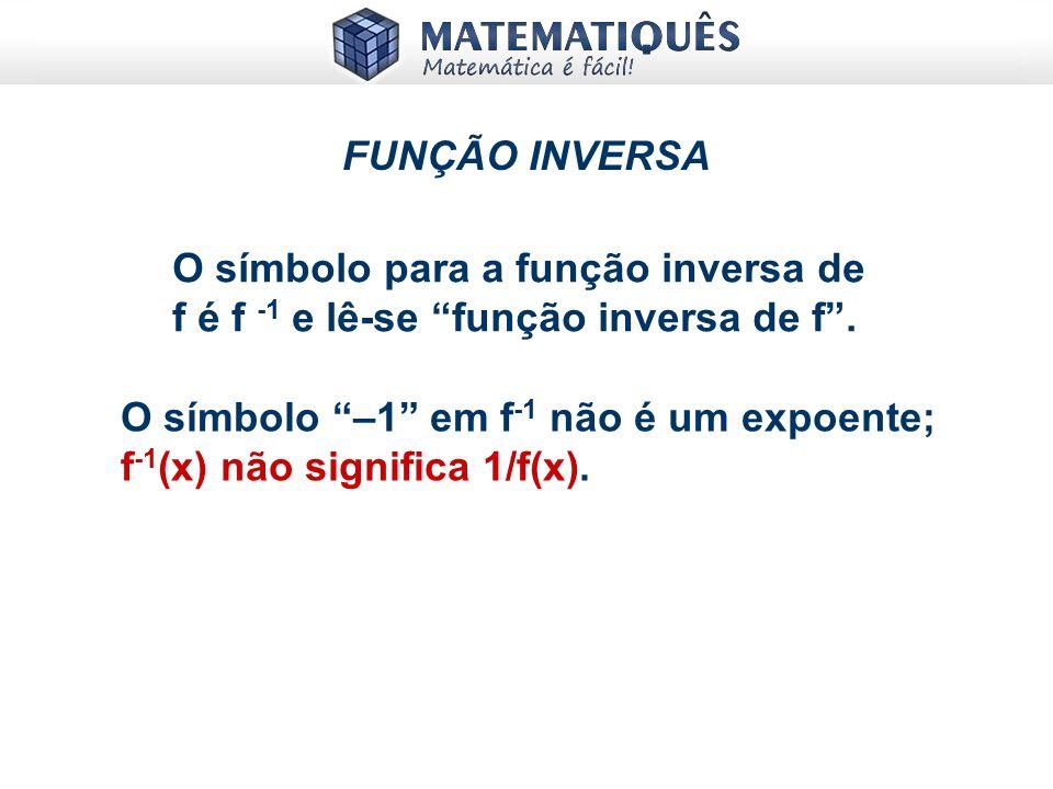 xy D R f(x) f -1 (x) FUNÇÃO INVERSA A idéia agora é entender que y = f(x) e seguir o seguinte procedimento: 1) Isola x; 2) Troca x por y e vice versa.