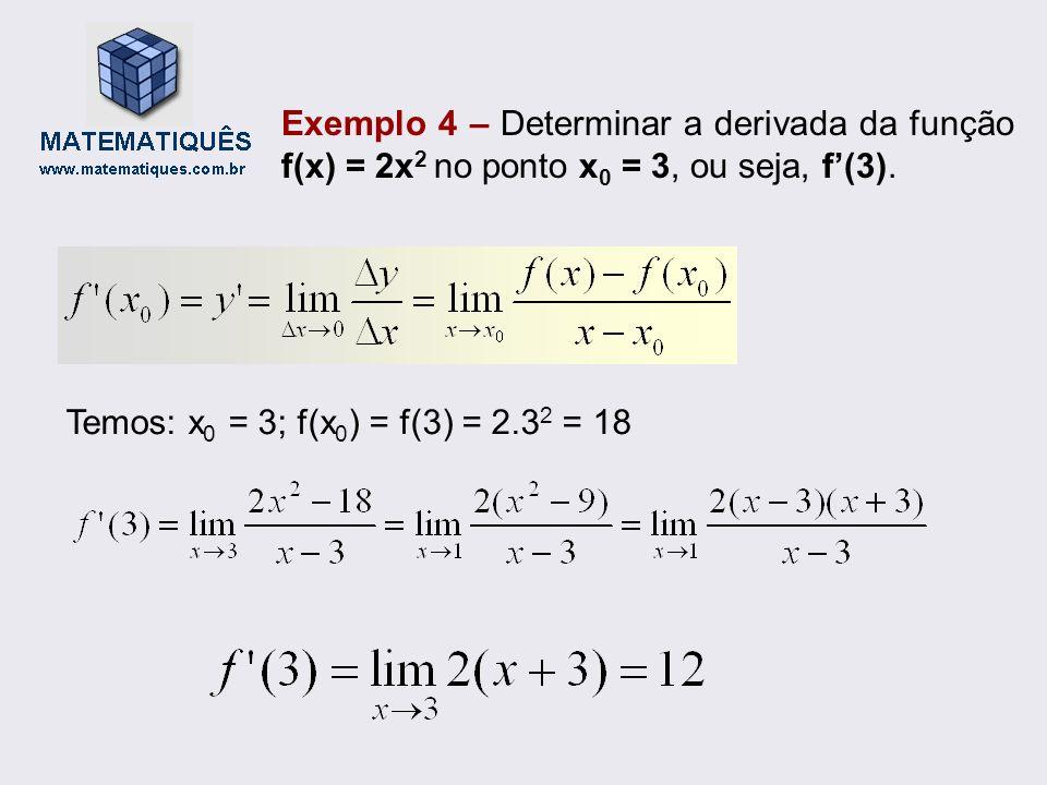 Exemplo 4 – Determinar a derivada da função f(x) = 2x 2 no ponto x 0 = 3, ou seja, f(3). Temos: x 0 = 3; f(x 0 ) = f(3) = 2.3 2 = 18