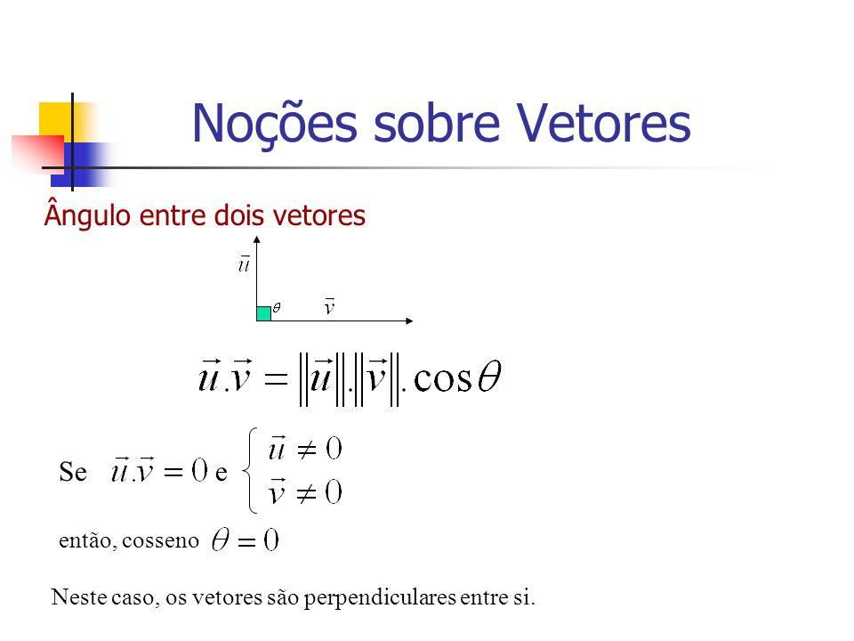 Ângulo entre dois vetores Se e então, cosseno Neste caso, os vetores são perpendiculares entre si. Noções sobre Vetores