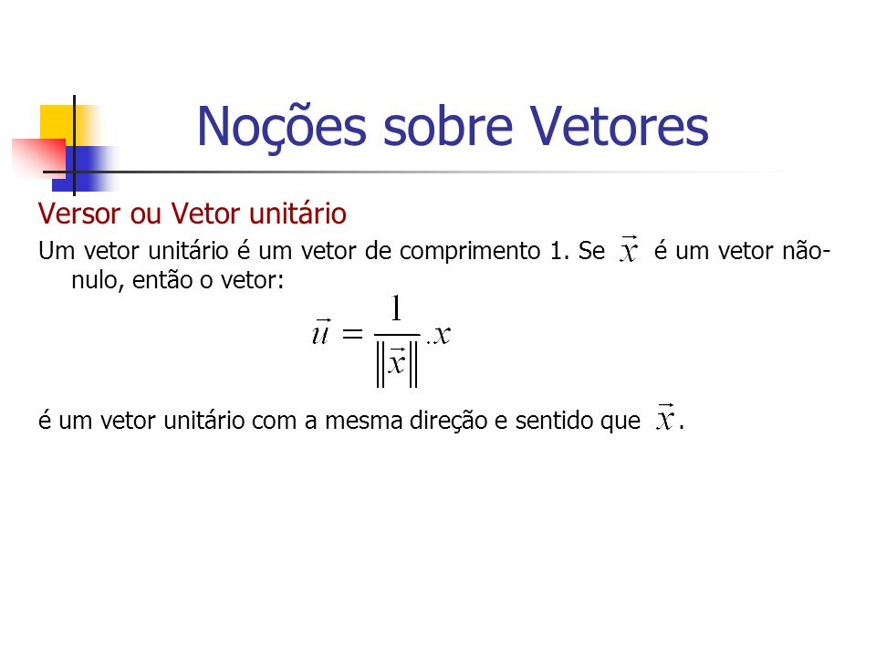 Versor ou Vetor unitário Um vetor unitário é um vetor de comprimento 1. Se é um vetor não- nulo, então o vetor: é um vetor unitário com a mesma direçã
