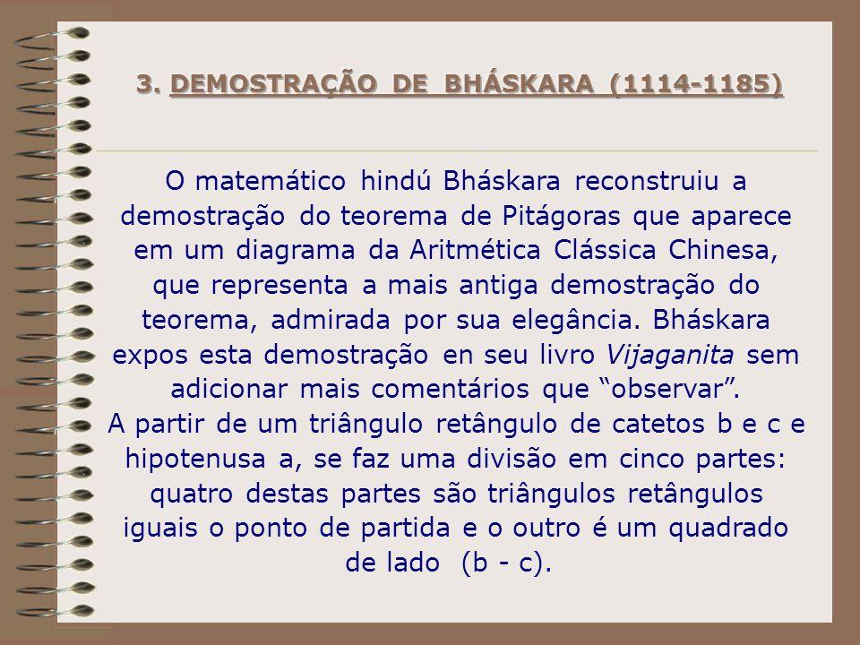 O matemático hindú Bháskara reconstruiu a demostração do teorema de Pitágoras que aparece em um diagrama da Aritmética Clássica Chinesa, que representa a mais antiga demostração do teorema, admirada por sua elegância.