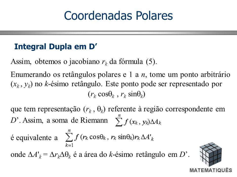 Coordenadas Polares Integral Dupla em D Assim, obtemos o jacobiano r k da fórmula (5).