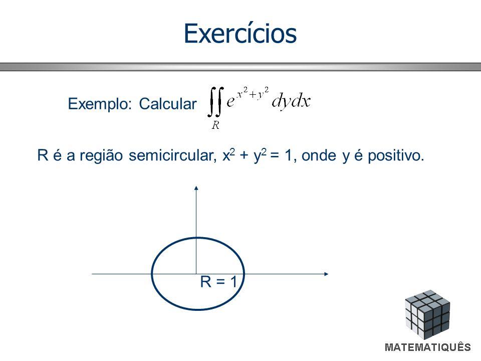 Exercícios Exemplo: Calcular R é a região semicircular, x 2 + y 2 = 1, onde y é positivo. R = 1