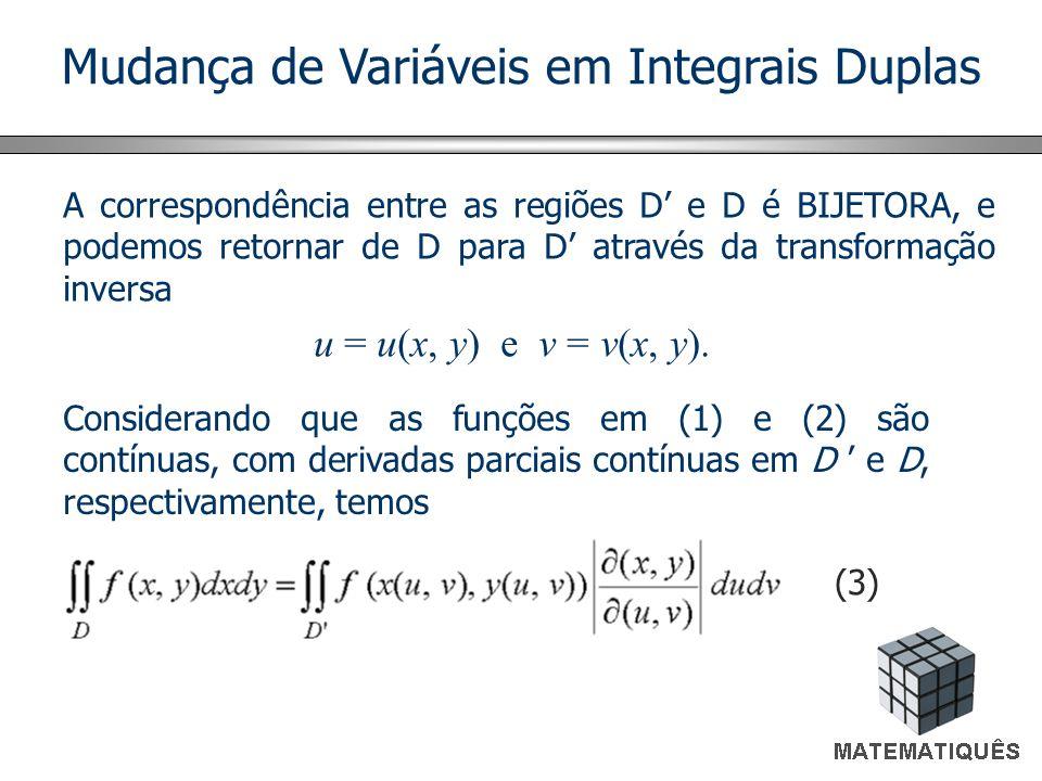 Mudança de Variáveis em Integrais Duplas A correspondência entre as regiões D e D é BIJETORA, e podemos retornar de D para D através da transformação inversa u = u(x, y) e v = v(x, y).