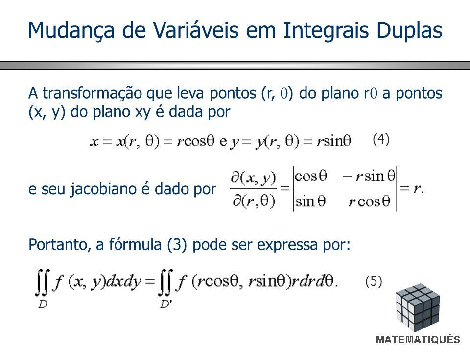 Mudança de Variáveis em Integrais Duplas A transformação que leva pontos (r, ) do plano r a pontos (x, y) do plano xy é dada por e seu jacobiano é dado por (4) Portanto, a fórmula (3) pode ser expressa por: (5)