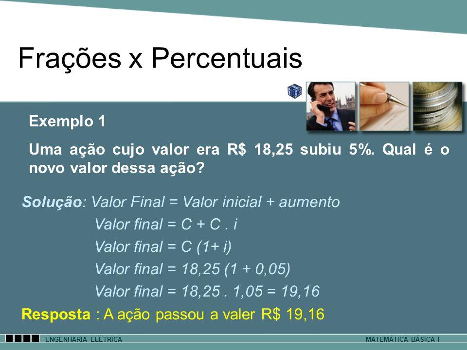 ENGENHARIA ELÉTRICAMATEMÁTICA BÁSICA I Solução: Valor Final = Valor inicial + aumento Valor final = C + C. i Valor final = C (1+ i) Valor final = 18,2