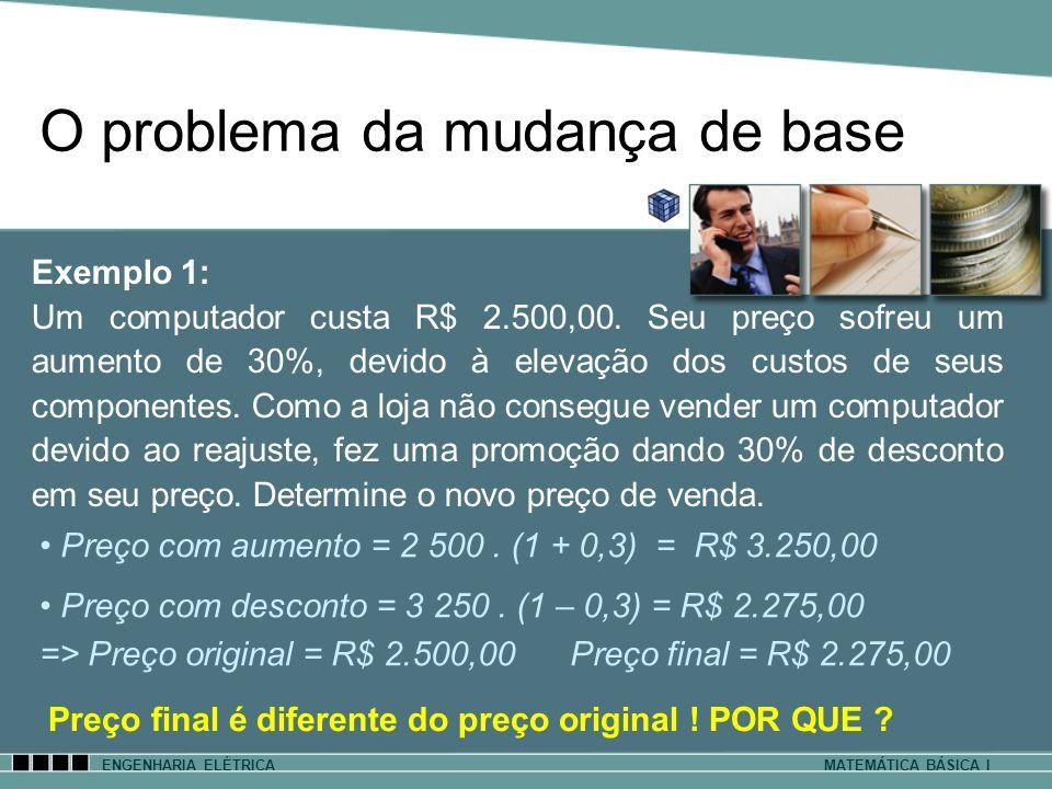 O problema da mudança de base ENGENHARIA ELÉTRICAMATEMÁTICA BÁSICA I Exemplo 1: Um computador custa R$ 2.500,00. Seu preço sofreu um aumento de 30%, d