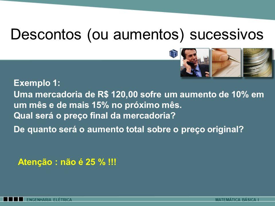 Descontos (ou aumentos) sucessivos ENGENHARIA ELÉTRICAMATEMÁTICA BÁSICA I Exemplo 1: Uma mercadoria de R$ 120,00 sofre um aumento de 10% em um mês e d