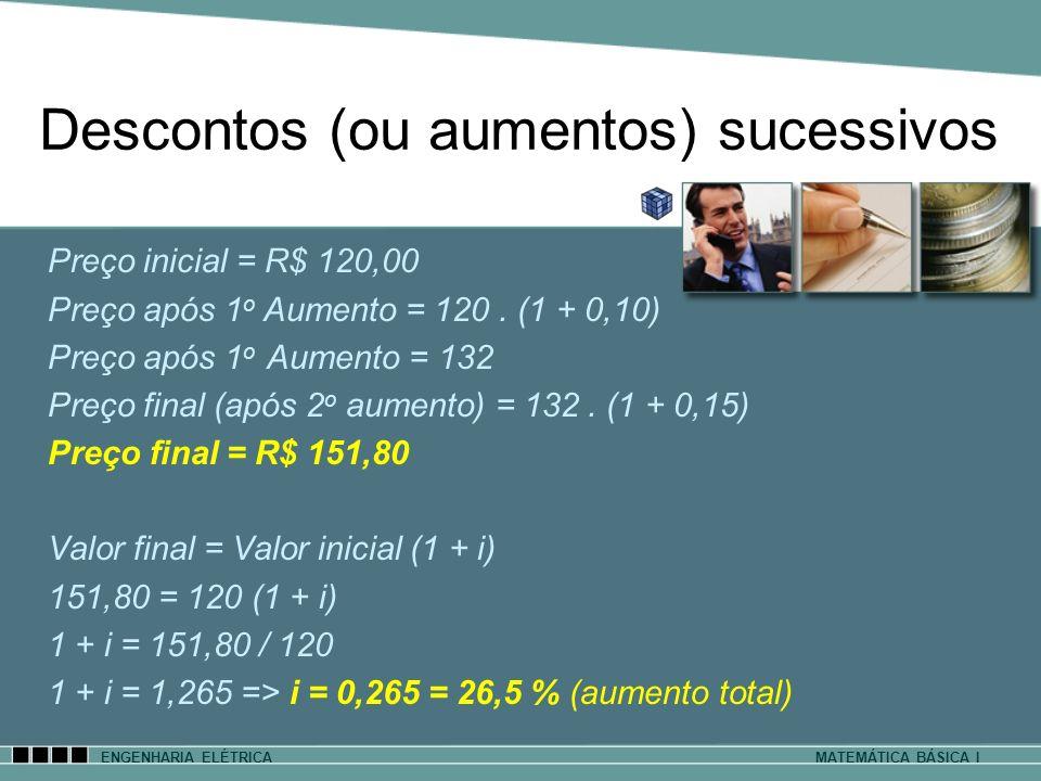 ENGENHARIA ELÉTRICAMATEMÁTICA BÁSICA I Descontos (ou aumentos) sucessivos Preço inicial = R$ 120,00 Preço após 1 o Aumento = 120. (1 + 0,10) Preço apó