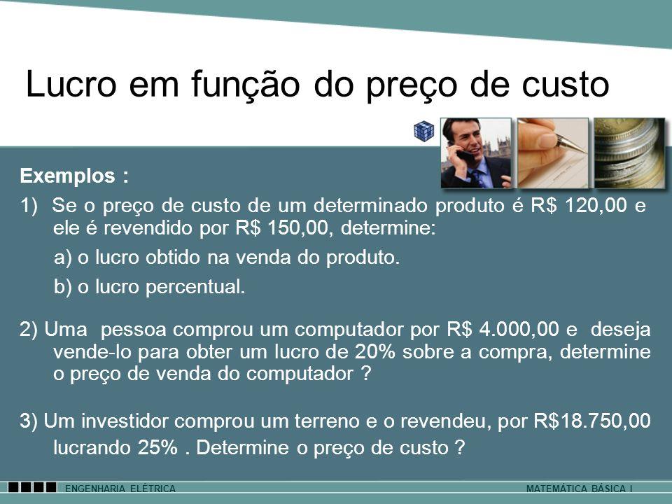 ENGENHARIA ELÉTRICAMATEMÁTICA BÁSICA I Exemplos : 1) Se o preço de custo de um determinado produto é R$ 120,00 e ele é revendido por R$ 150,00, determ