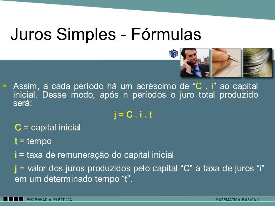 Juros Simples - Fórmulas ENGENHARIA ELÉTRICAMATEMÁTICA BÁSICA I. Assim, a cada período há um acréscimo de C. i ao capital inicial. Desse modo, após n