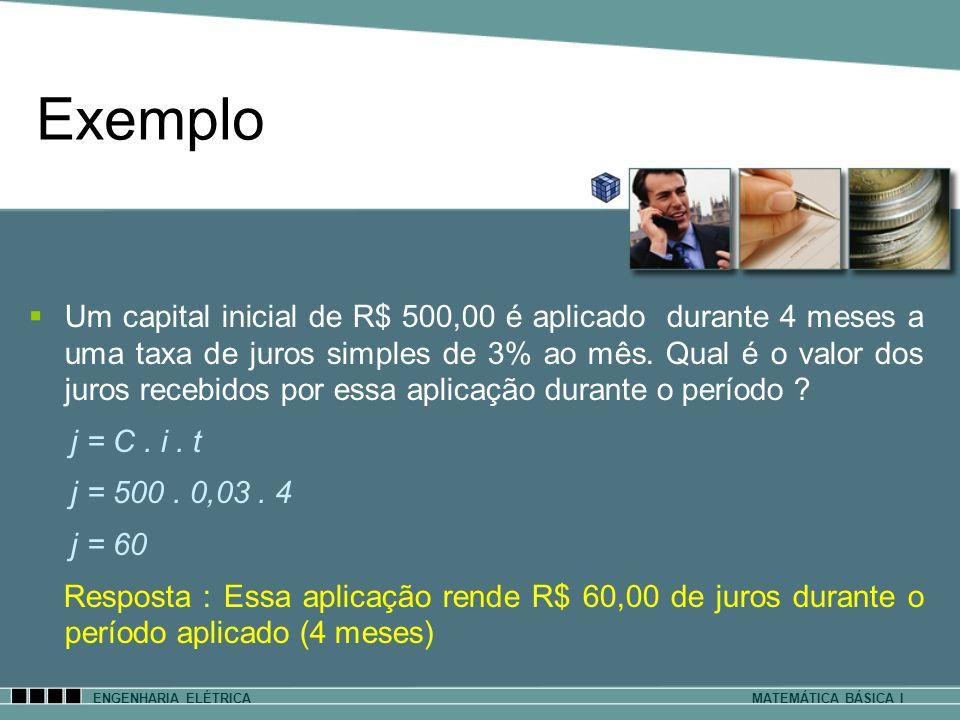 Exemplo ENGENHARIA ELÉTRICAMATEMÁTICA BÁSICA I Um capital inicial de R$ 500,00 é aplicado durante 4 meses a uma taxa de juros simples de 3% ao mês. Qu