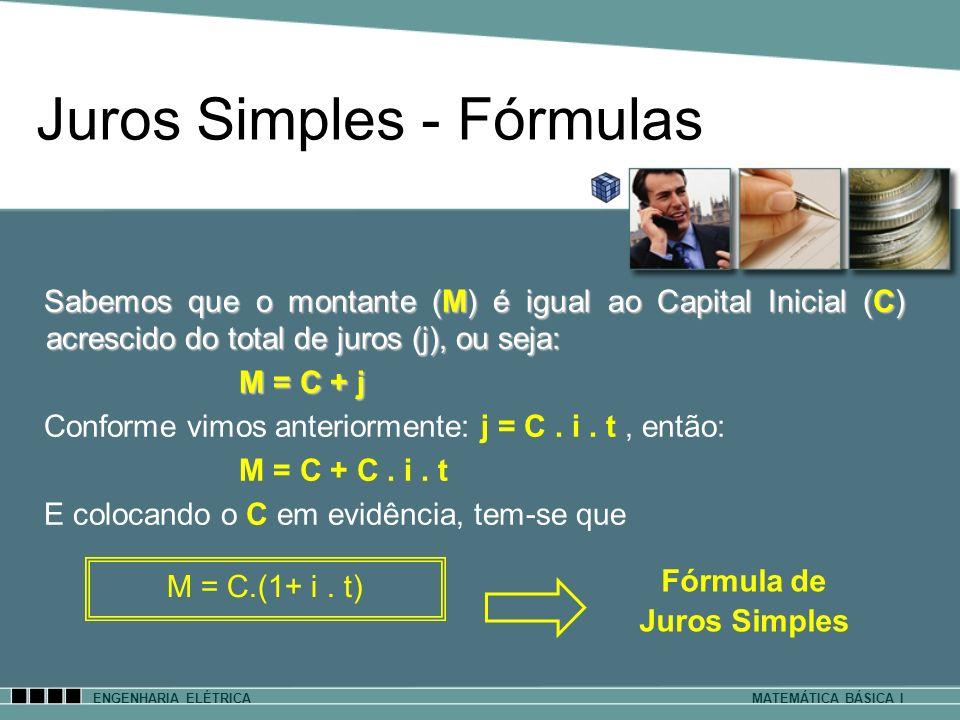 ENGENHARIA ELÉTRICAMATEMÁTICA BÁSICA I Juros Simples - Fórmulas Sabemos que o montante (M) é igual ao Capital Inicial (C) acrescido do total de juros