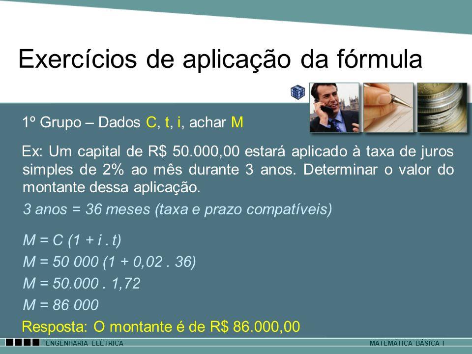 Exercícios de aplicação da fórmula ENGENHARIA ELÉTRICAMATEMÁTICA BÁSICA I 1º Grupo – Dados C, t, i, achar M Ex: Um capital de R$ 50.000,00 estará apli
