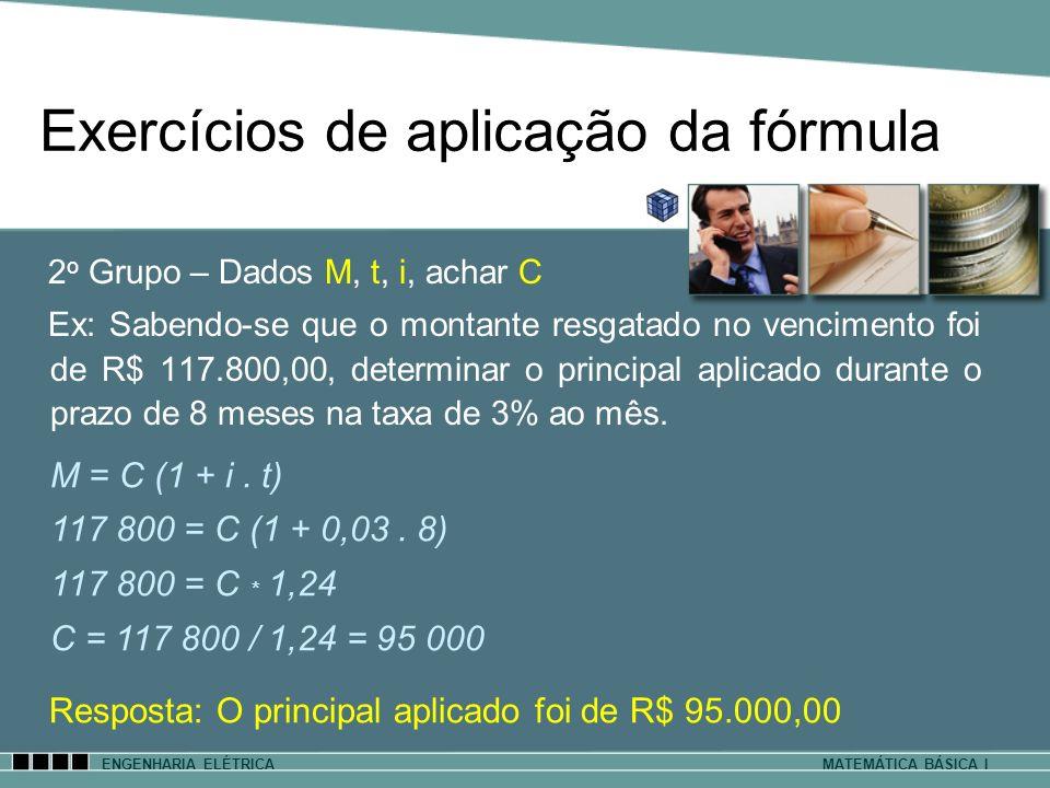 Exercícios de aplicação da fórmula ENGENHARIA ELÉTRICAMATEMÁTICA BÁSICA I 2 o Grupo – Dados M, t, i, achar C Ex: Sabendo-se que o montante resgatado n