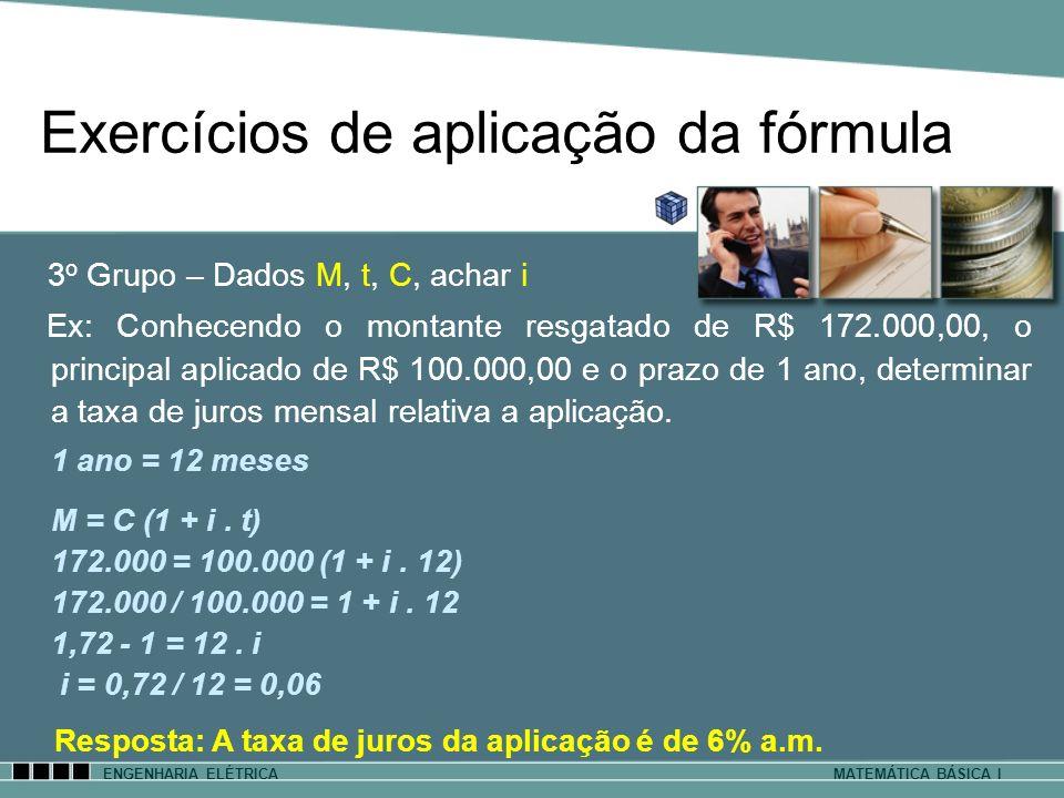 Exercícios de aplicação da fórmula ENGENHARIA ELÉTRICAMATEMÁTICA BÁSICA I 3 o Grupo – Dados M, t, C, achar i Ex: Conhecendo o montante resgatado de R$