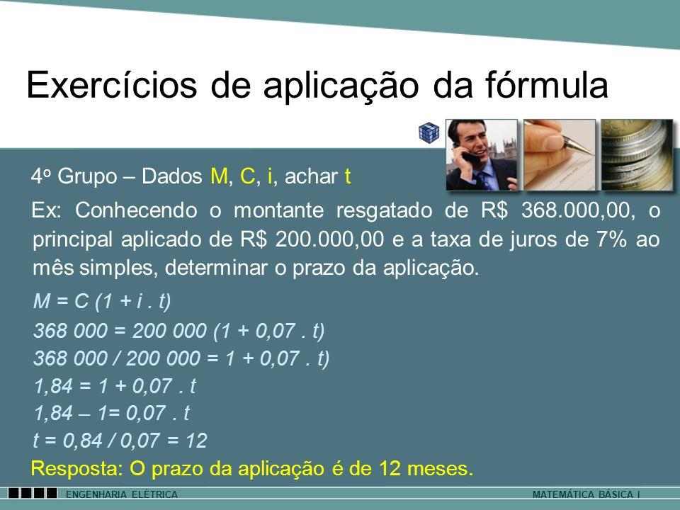 Exercícios de aplicação da fórmula ENGENHARIA ELÉTRICAMATEMÁTICA BÁSICA I 4 o Grupo – Dados M, C, i, achar t Ex: Conhecendo o montante resgatado de R$