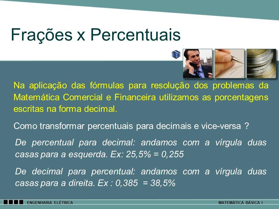 ENGENHARIA ELÉTRICAMATEMÁTICA BÁSICA I Frações x Percentuais De percentual para decimal: andamos com a vírgula duas casas para a esquerda. Ex: 25,5% =