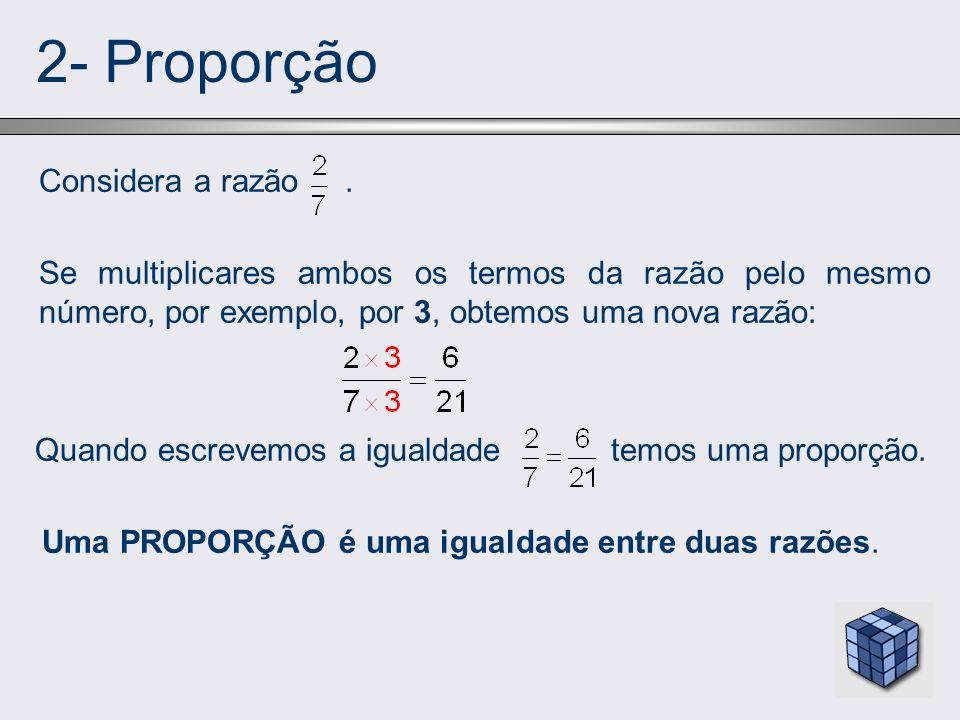 2- Proporção Considera a razão. Se multiplicares ambos os termos da razão pelo mesmo número, por exemplo, por 3, obtemos uma nova razão: Quando escrev