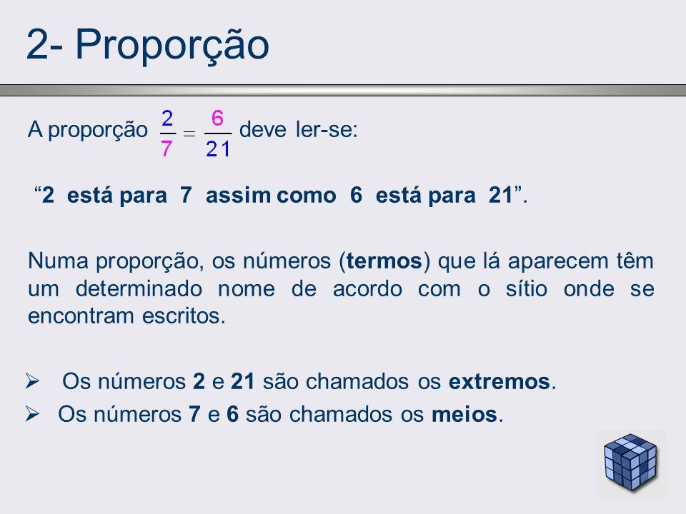 2- Proporção A proporção deve ler-se: 2 está para 7 assim como 6 está para 21. Numa proporção, os números (termos) que lá aparecem têm um determinado