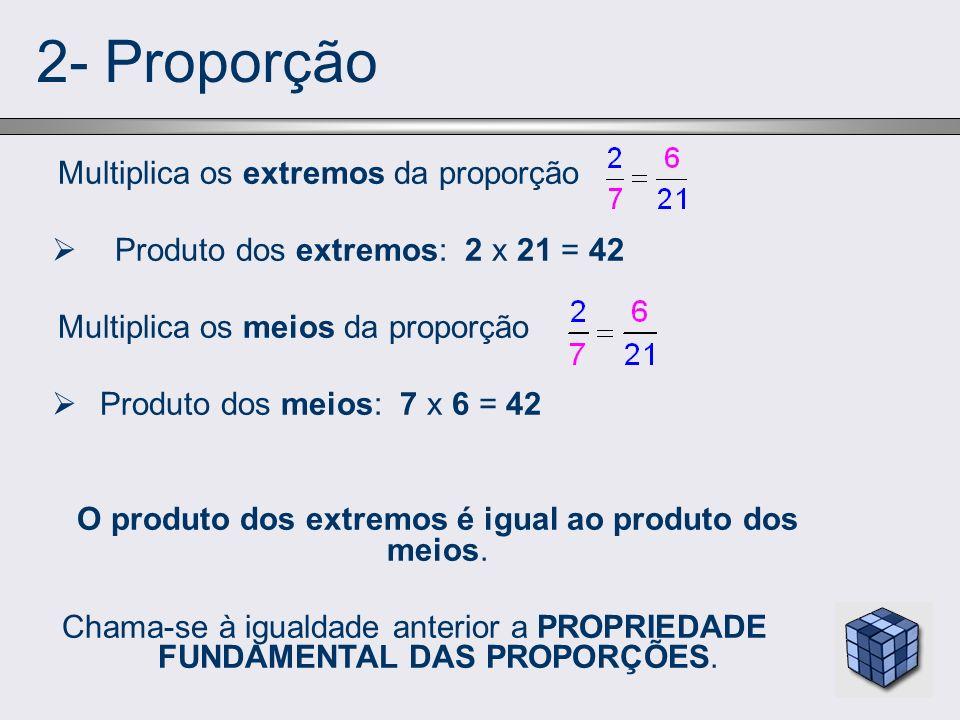 2- Proporção Multiplica os extremos da proporção Produto dos extremos: 2 x 21 = 42 Multiplica os meios da proporção Produto dos meios: 7 x 6 = 42 O pr