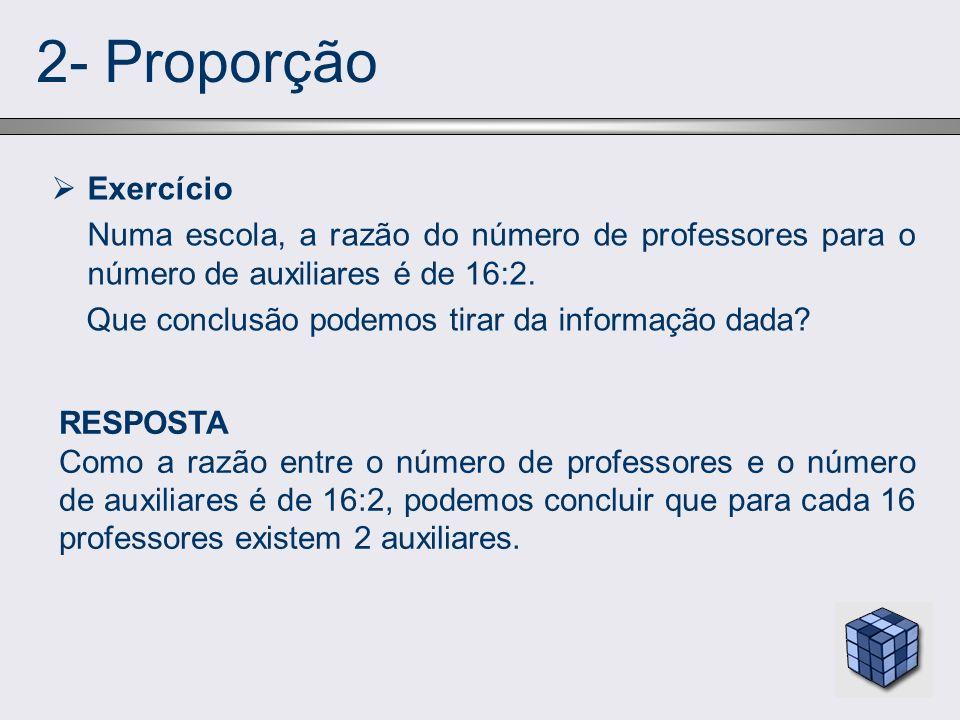 2- Proporção Exercício Numa escola, a razão do número de professores para o número de auxiliares é de 16:2. Que conclusão podemos tirar da informação