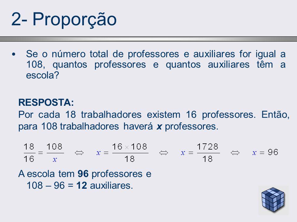 2- Proporção Se o número total de professores e auxiliares for igual a 108, quantos professores e quantos auxiliares têm a escola? RESPOSTA: Por cada