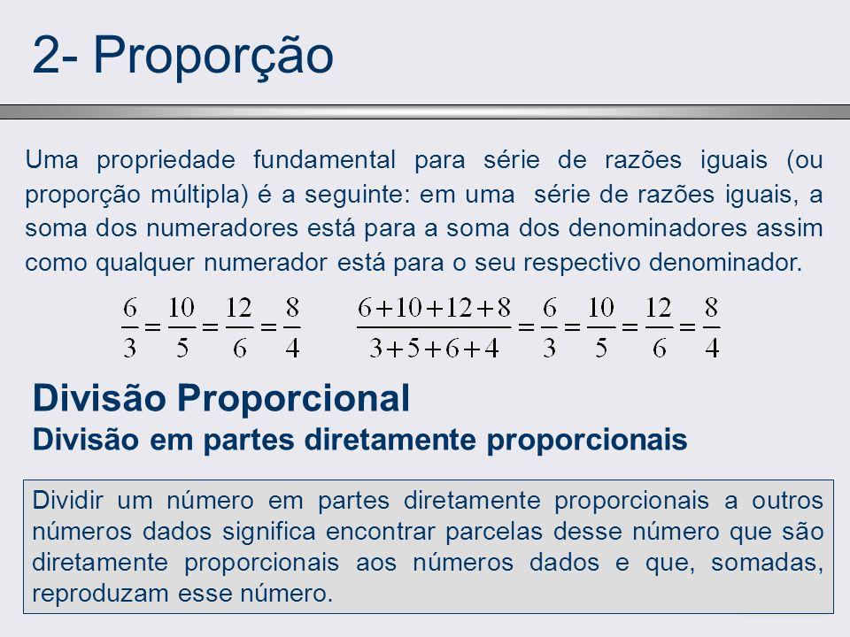 2- Proporção Uma propriedade fundamental para série de razões iguais (ou proporção múltipla) é a seguinte: em uma série de razões iguais, a soma dos n