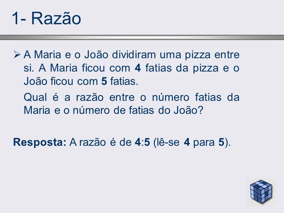 1- Razão A Maria e o João dividiram uma pizza entre si. A Maria ficou com 4 fatias da pizza e o João ficou com 5 fatias. Qual é a razão entre o número