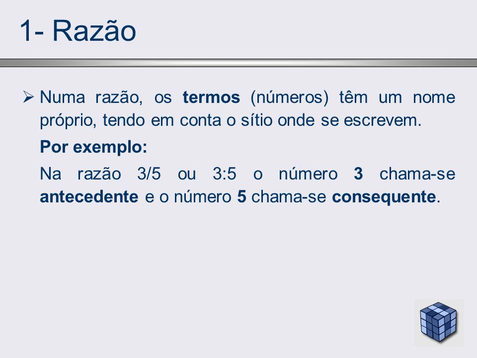 1- Razão Numa razão, os termos (números) têm um nome próprio, tendo em conta o sítio onde se escrevem. Por exemplo: Na razão 3/5 ou 3:5 o número 3 cha