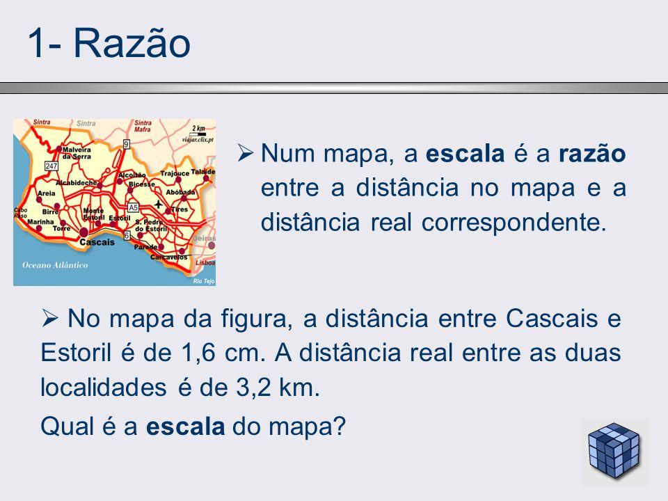 1- Razão Num mapa, a escala é a razão entre a distância no mapa e a distância real correspondente. No mapa da figura, a distância entre Cascais e Esto