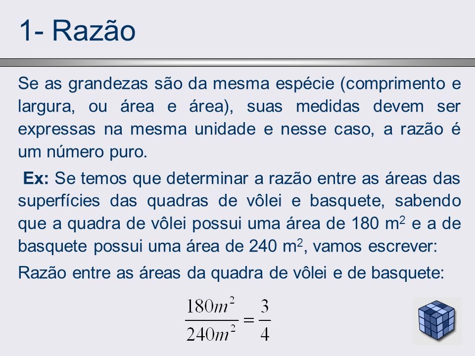 1- Razão Se as grandezas são da mesma espécie (comprimento e largura, ou área e área), suas medidas devem ser expressas na mesma unidade e nesse caso,