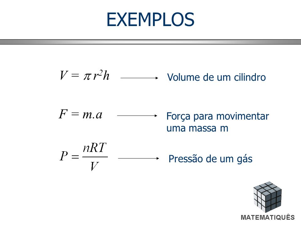 EXEMPLOS V = r 2 h F = m.a Volume de um cilindro Força para movimentar uma massa m Pressão de um gás
