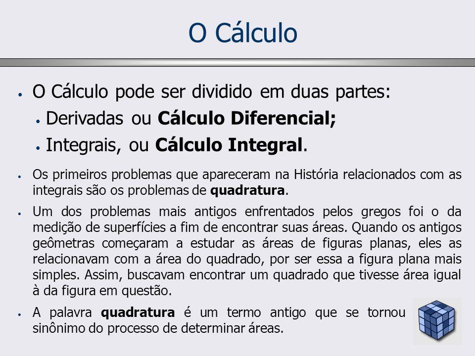 O Cálculo O Cálculo pode ser dividido em duas partes: Derivadas ou Cálculo Diferencial; Integrais, ou Cálculo Integral. Os primeiros problemas que apa