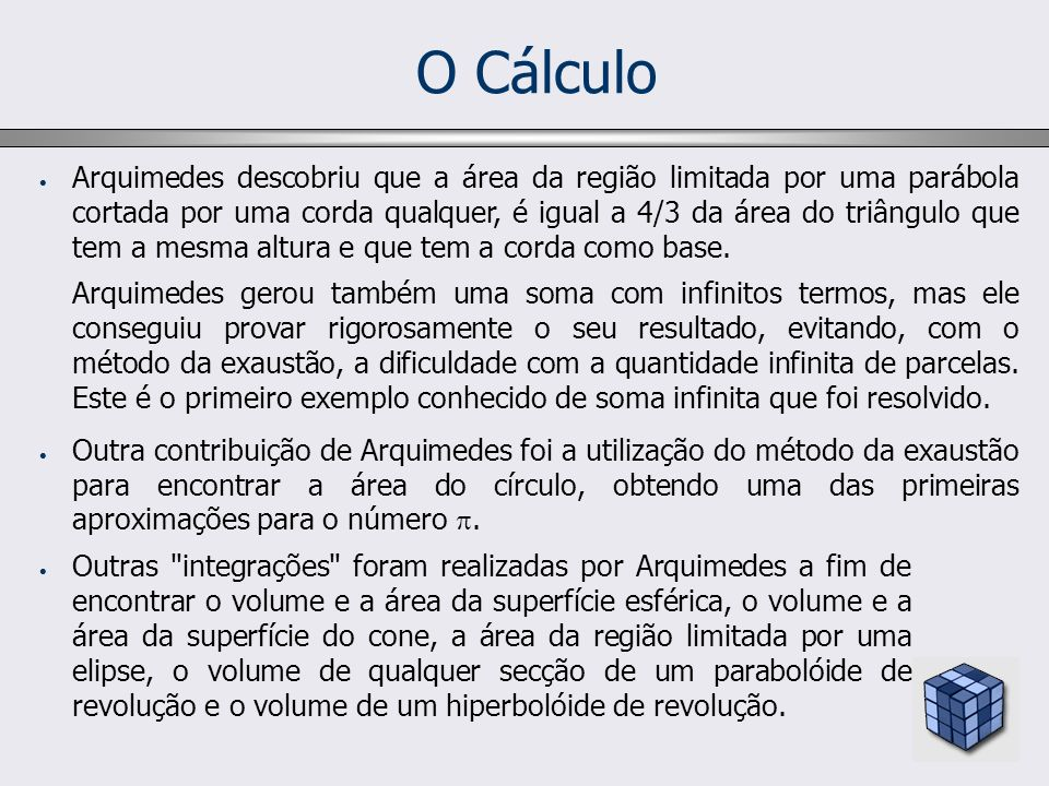O Cálculo A contribuição seguinte para o Cálculo Integral apareceu somente ao final do século XVI quando a Mecânica levou vários matemáticos a examinar problemas relacionados com o centro de gravidade.