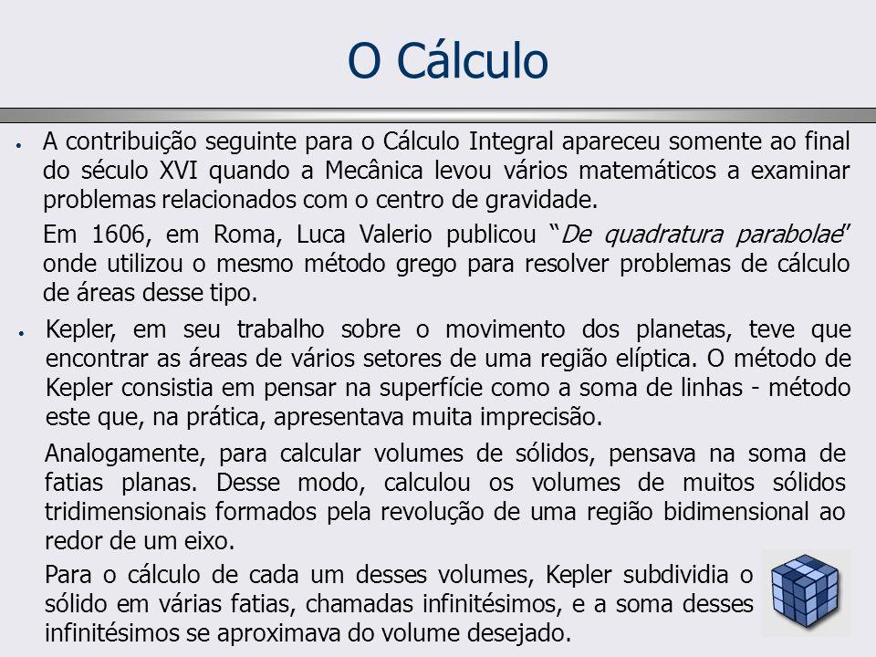 O Cálculo A contribuição seguinte para o Cálculo Integral apareceu somente ao final do século XVI quando a Mecânica levou vários matemáticos a examina