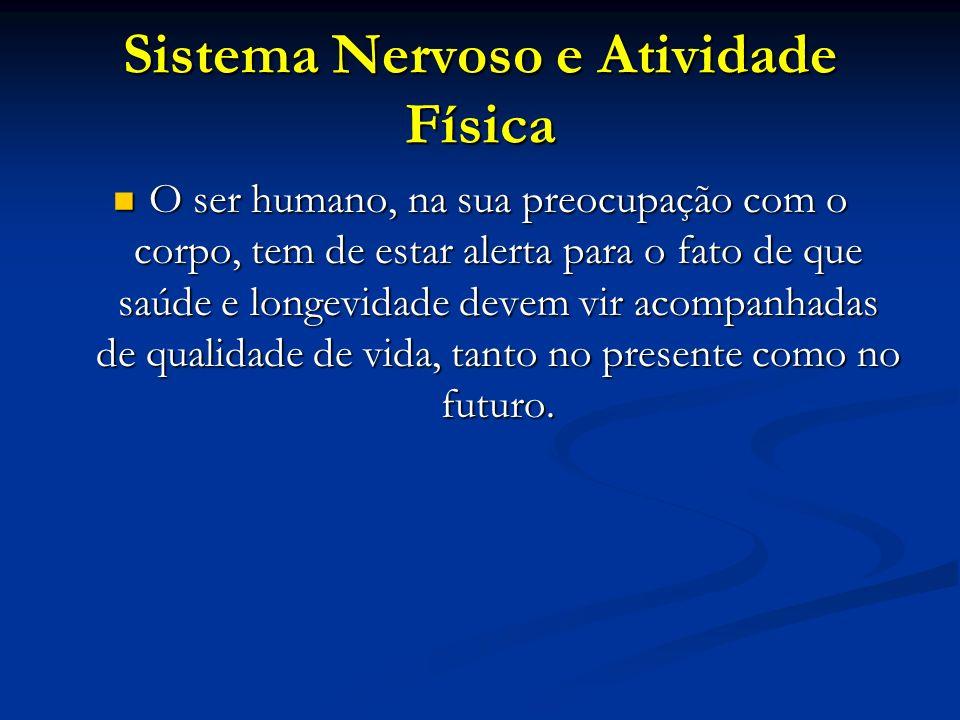 Sistema Nervoso e Atividade Física O ser humano, na sua preocupação com o corpo, tem de estar alerta para o fato de que saúde e longevidade devem vir