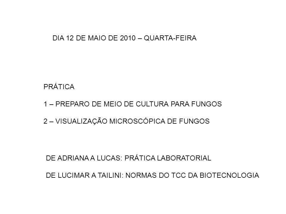 DIA 12 DE MAIO DE 2010 – QUARTA-FEIRA PRÁTICA 1 – PREPARO DE MEIO DE CULTURA PARA FUNGOS 2 – VISUALIZAÇÃO MICROSCÓPICA DE FUNGOS DE ADRIANA A LUCAS: P