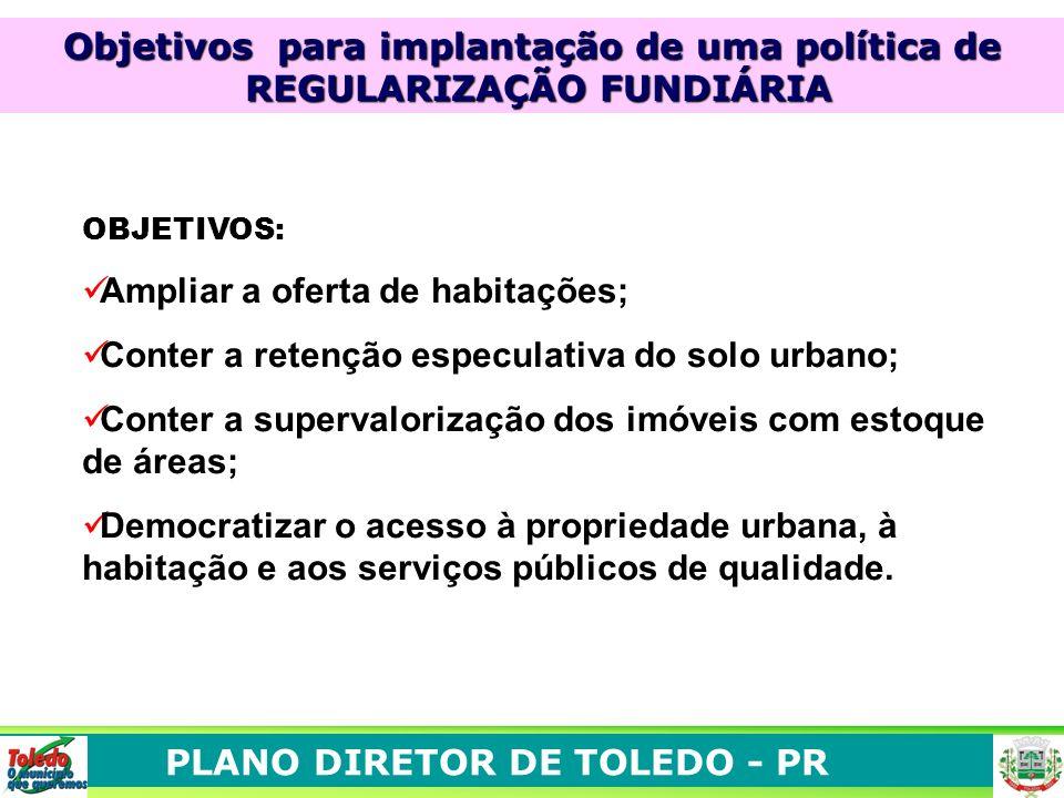 PLANO DIRETOR DE TOLEDO - PR Objetivos para implantação de uma política de REGULARIZAÇÃO FUNDIÁRIA REGULARIZAÇÃO FUNDIÁRIA OBJETIVOS: Ampliar a oferta