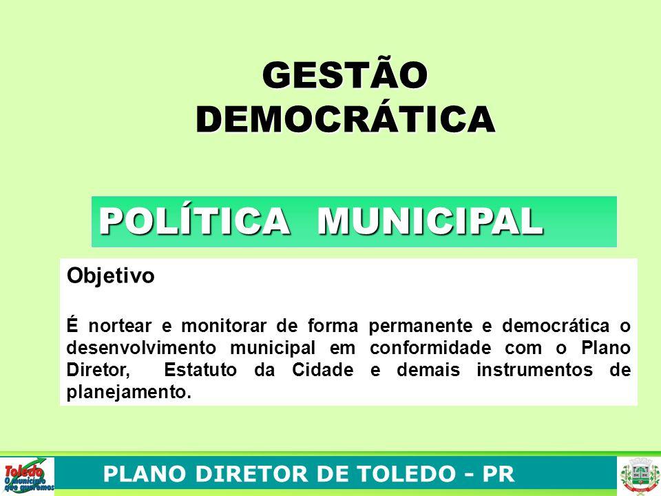 PLANO DIRETOR DE TOLEDO - PR POLÍTICA MUNICIPAL GESTÃO DEMOCRÁTICA Objetivo É nortear e monitorar de forma permanente e democrática o desenvolvimento municipal em conformidade com o Plano Diretor, Estatuto da Cidade e demais instrumentos de planejamento.
