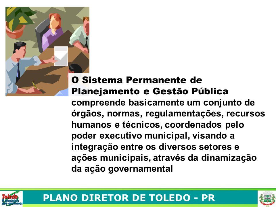 PLANO DIRETOR DE TOLEDO - PR O Sistema Permanente de Planejamento e Gestão Pública compreende basicamente um conjunto de órgãos, normas, regulamentações, recursos humanos e técnicos, coordenados pelo poder executivo municipal, visando a integração entre os diversos setores e ações municipais, através da dinamização da ação governamental