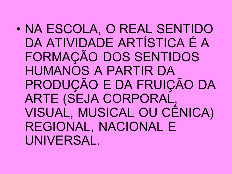 NA ESCOLA, O REAL SENTIDO DA ATIVIDADE ARTÍSTICA É A FORMAÇÃO DOS SENTIDOS HUMANOS A PARTIR DA PRODUÇÃO E DA FRUIÇÃO DA ARTE (SEJA CORPORAL, VISUAL, M