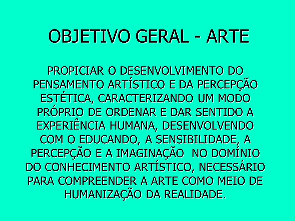 OBJETIVO GERAL - ARTE PROPICIAR O DESENVOLVIMENTO DO PENSAMENTO ARTÍSTICO E DA PERCEPÇÃO ESTÉTICA, CARACTERIZANDO UM MODO PRÓPRIO DE ORDENAR E DAR SEN