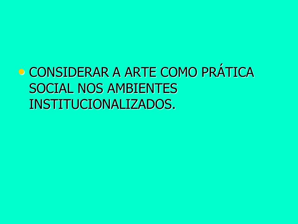 CONSIDERAR A ARTE COMO PRÁTICA SOCIAL NOS AMBIENTES INSTITUCIONALIZADOS. CONSIDERAR A ARTE COMO PRÁTICA SOCIAL NOS AMBIENTES INSTITUCIONALIZADOS.