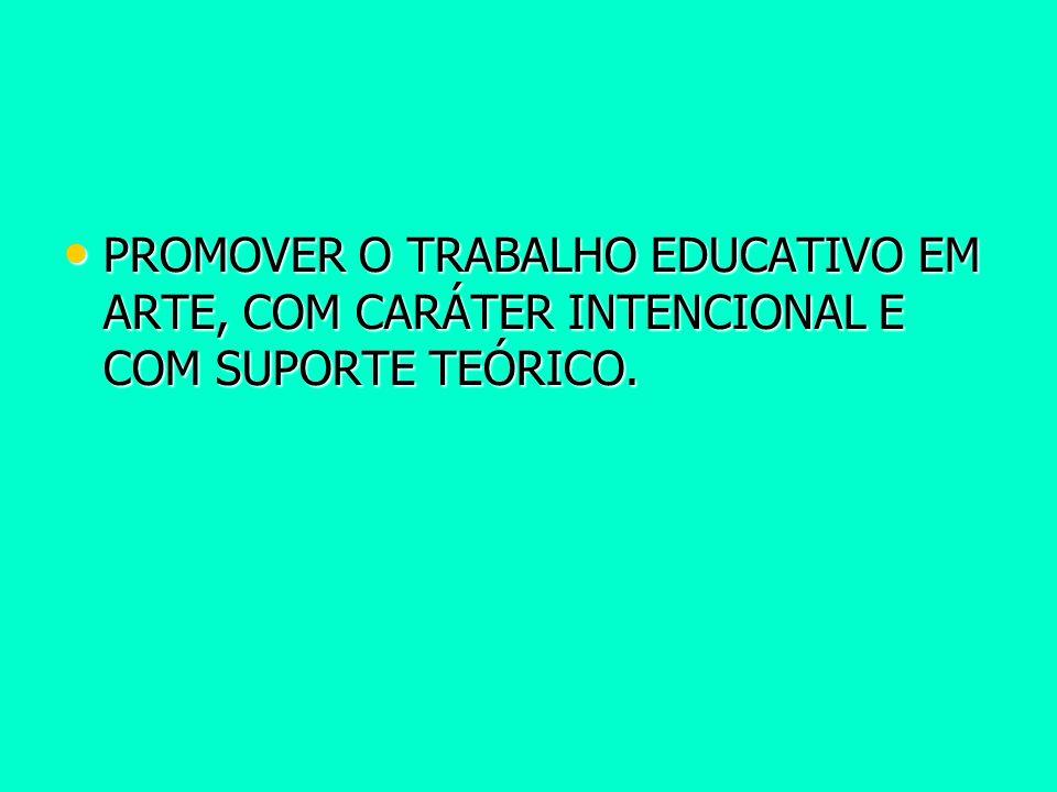 PROMOVER O TRABALHO EDUCATIVO EM ARTE, COM CARÁTER INTENCIONAL E COM SUPORTE TEÓRICO. PROMOVER O TRABALHO EDUCATIVO EM ARTE, COM CARÁTER INTENCIONAL E