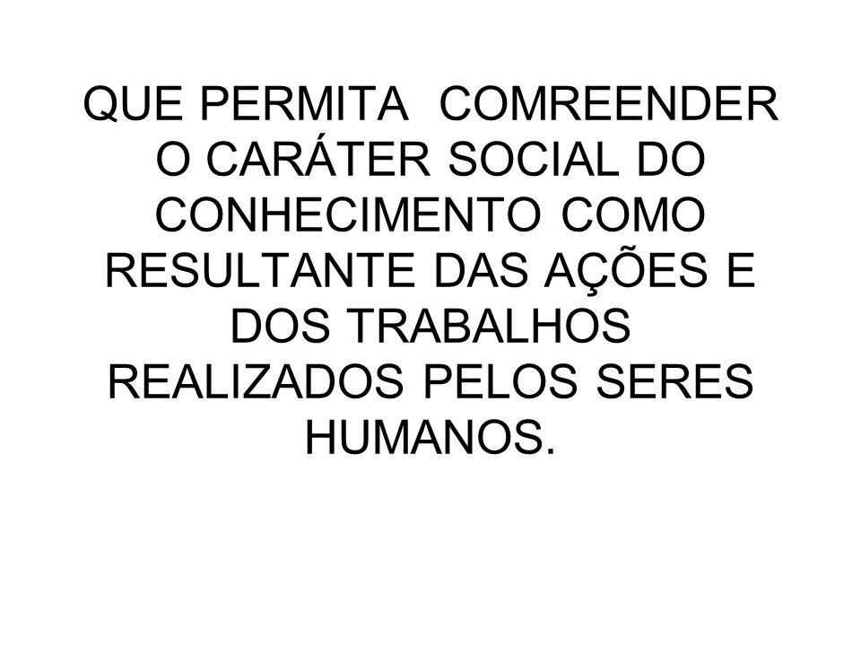 QUE PERMITA COMREENDER O CARÁTER SOCIAL DO CONHECIMENTO COMO RESULTANTE DAS AÇÕES E DOS TRABALHOS REALIZADOS PELOS SERES HUMANOS.