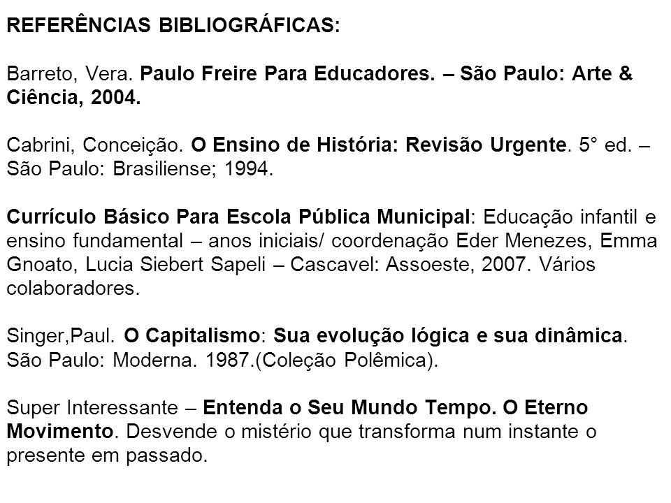 REFERÊNCIAS BIBLIOGRÁFICAS: Barreto, Vera. Paulo Freire Para Educadores. – São Paulo: Arte & Ciência, 2004. Cabrini, Conceição. O Ensino de História: